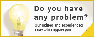 Do you have any trouble? Our skilled and experienced staff will support you.