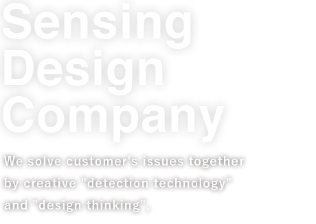 "We solve customer's issues together by creative ""detection technology\"" and \""design thinking\"", and contribute to safe and secure life for people."